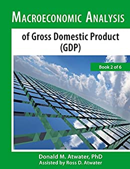 Macroeconomic Analysis of Gross Domestic Product (GDP): (Book 2 of 6) by [Atwater, Donald M.]