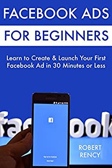 Facebook Ads for Beginners: Learn to Create & Launch Your First  Facebook Ad in 30 Minutes or Less by [Rency,Robert]