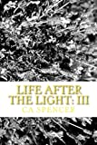 Life after the Light: III, C. A. Spencer, 1490503102