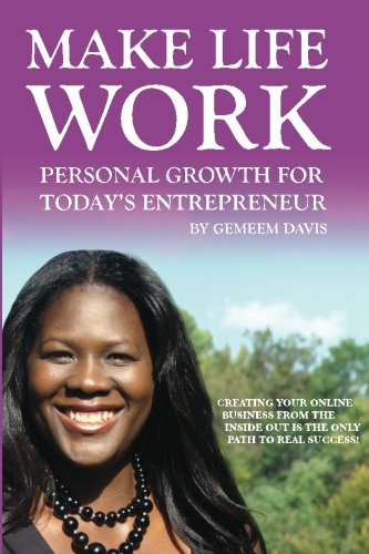 Make Life Work: Personal Growth For Today's Entrepreneur: Creating Your Online Business From The Inside Out Is The Only Path To Real Success PDF