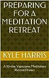 Preparing for a Meditation Retreat: A 10-day Vipassana Meditation Retreat Primer (The 10-day Vipassana Meditation Retreat)