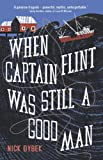 When Captain Flint Was Still a Good Man by Nick Dybek front cover