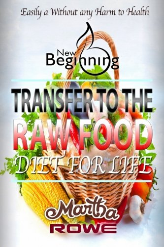 Transfer to the Raw Food Diet for Life: Healthy Living, How to Lose Weight Fast, Vegan Recipes, Feeling Good, Healthy Diet (New Beginning Book)