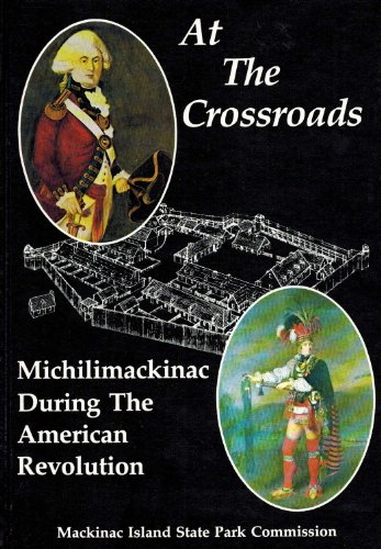 At the Crossroads: Michilimackinac During the American Revolution (Michigan)