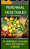 Perennial Vegetables: 20 Vegetables To Plant Once and Harvest Forever: (Gardening, Gardening Books, Botanical, Home Garden, Horticulture, Garden, Gardening, ... Perennial Vegetables, Vegetable Garden)