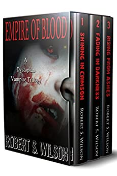 Empire of Blood: A Dystopian Vampire Trilogy (Bundle, Boxset) (Plus Two Empire of Blood Short Stories) by [Wilson, Robert S.]