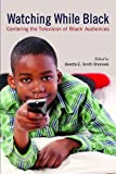 Watching While Black : Centering the Television of Black Audiences, Smith-Shomade, Beretta E., 0813553873