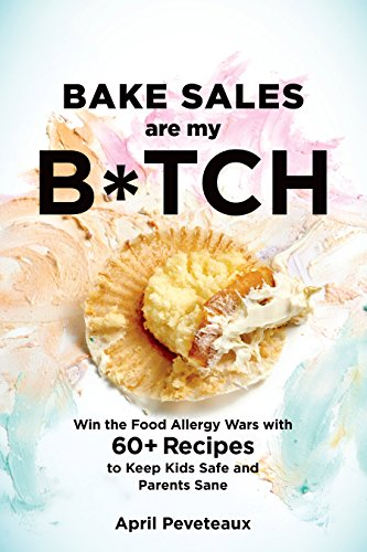 Bake Sales Are My B*tch: Win the Food Allergy Wars with 60+ Recipes to Keep Kids Safe and Parents Sane