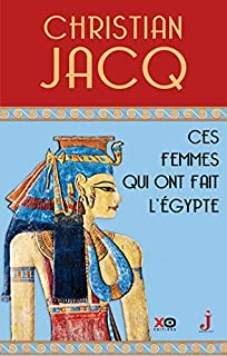 Ces femmes qui ont fait l'Egypte : d'Isis à Cléopâtre, Jacq, Christian