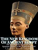 The New Kingdom of Ancient Egypt: The History and Legacy of the Egyptian Empire at the Peak of Its Power