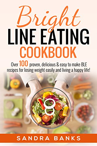 Bright Line Eating Cookbook: Over 100 proven, delicious & easy to make BLE recipes for losing weight easily and living a happy life! by Sandra Banks
