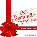 250 Romantic Ideas For Couples: Volume 1 - Ideas for Anniversary, Birthday, Dates, Day/Evening, Dinner, Gifts, For Her, For Him, Valentine's, On The Cheap | Denise Brienne