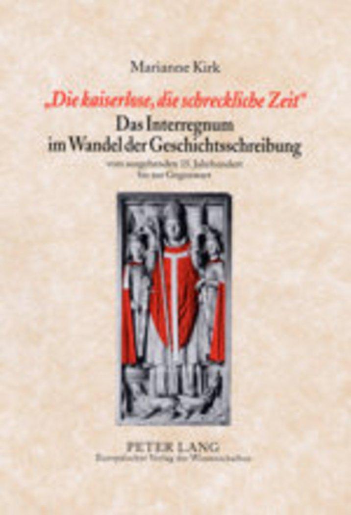 «Die kaiserlose, die schreckliche Zeit» - Das Interregnum im Wandel der Geschichtsschreibung: vom ausgehenden 15. Jahrhundert bis zur Gegenwart