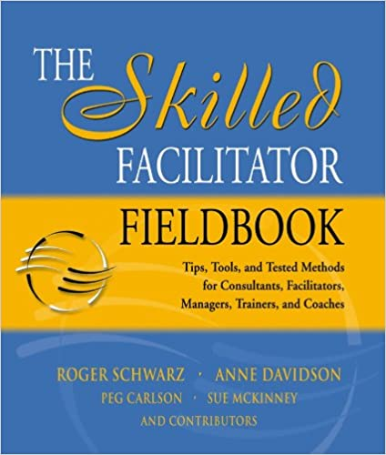 The Skilled Facilitator Fieldbook: Tips, Tools, And Tested Methods For Consultants, Facilitators, Managers, Trainers, And Coaches by Roger M. Schwarz