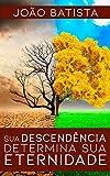 Sua Descend錨ncia Determina Sua Eternidade (Portuguese Edition)