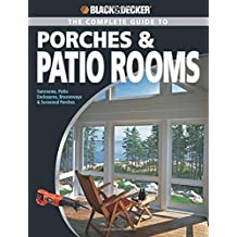 Black & Decker The Complete Guide to Porches & Patio Rooms: Sunrooms, Patio Enclosures, Breezeways & Screened Porches (Black & Decker Complete Guide)