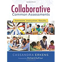 Collaborative Common Assessments: Teamwork. Instruction. Results. (Practical Steps for Teacher Teams to Examine...