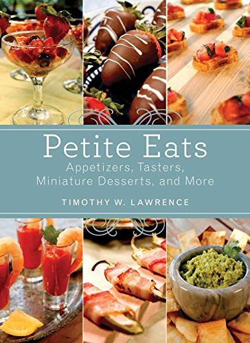 Petite Eats: Appetizers, Tasters, Miniature Desserts, and More by Timothy W. Lawrence