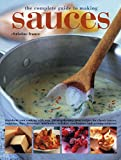 img - for The Complete Guide to Making Sauces: Transform Your Cooking With Over 200 Step-By-Step Great Recipes For Classic Sauces, Toppings, Dips, Dressings, Marinades, Relishes, Condiments And Accompaniments book / textbook / text book