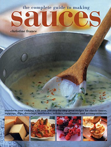 The Complete Guide to Making Sauces: Transform Your Cooking With Over 200 Step-By-Step Great Recipes For Classic Sauces, Toppings, Dips, Dressings, Marinades, Relishes, Condiments And Accompaniments (Dip Relish)