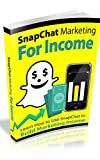 SnapChat Marketing For Income: Learn How to use SnapChat to build Marketing Income