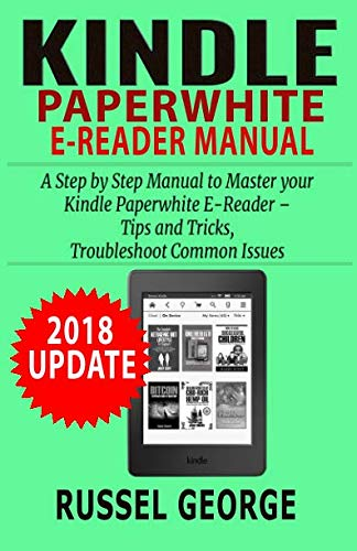 Kindle Paperwhite E-Reader Manual: Step by Step Manual to Master your Kindle Paperwhite - Tips and Tricks, Troubleshoot Common Issues (2018 Update)