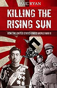 Killing the Rising Sun: How the United States Ended World War II
