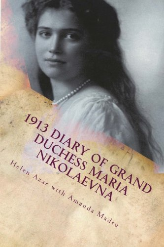 1913 Diary of Grand Duchess Maria Nikolaevna: Complete Tercentennial Journal of the Third Daughter of the Last Tsar (The Romanovs in Their Own Words) (Volume 6) - Grand Duchess