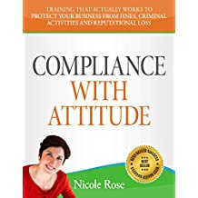 COMPLIANCE WITH ATTITUDE: Training that actually works to protect your business from fines, criminal activities and reputational loss