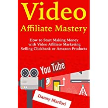 Video Affiliate Mastery: How to Start Making Money with Video Affiliate Marketing Selling Clickbank or Amazon Products