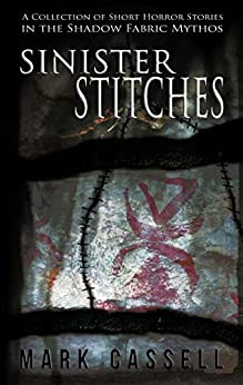Sinister Stitches: a collection of short horror stories (Shadow Fabric Mythos) by [Cassell, Mark]