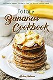 Totally Bananas Cookbook: 30 Creative Banana Recipes to Take You Beyond...
