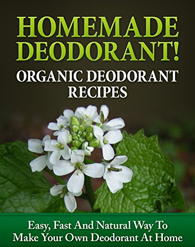 Homemade Deodorant! Organic Deodorant Recipes: Easy, Fast And Natural Way To Make Your Own Deodorant At Home (Deodorant making Book 1) by [Maher,Carmel]
