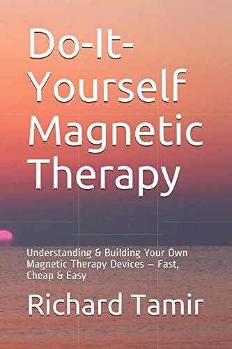 Do-It-Yourself Magnetic Therapy: Understanding & Building Your Own Magnetic Therapy Devices - Fast, Cheap & Easy