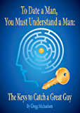 To Date a Man, You Must Understand a Man: The Keys to Catch a Great Guy (Relationship and Dating Advice for Women Book 7)