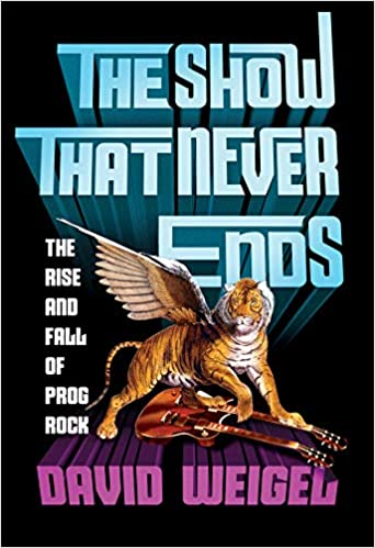 The Show That Never Ends The Rise and Fall of Prog Rock