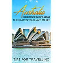 Australia: Australia Travel Guide: The 30 Best Tips For Your Trip To Australia - The Places You Have To See (Australia Travel, Melbourne, Canberra, Sydney, Brisbane Book 1)