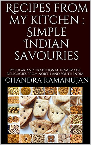 Recipes from my kitchen : Simple Indian savouries: Popular and traditional homemade delicacies from north and south India by Chandra Ramanujan