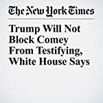 Trump Will Not Block Comey From Testifying, White House Says | Peter Baker