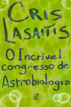 O Incrível Congresso de Astrobiologia por [Lasaitis, Cris]
