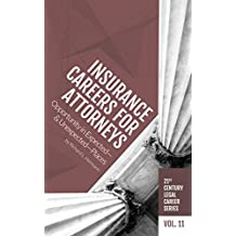 Insurance Careers for Attorneys: Opportunity in Expected—and Unexpected—Places (21st Century Legal Career Series Book 11)
