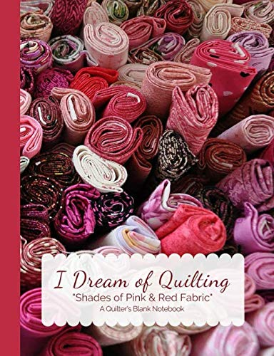 I Dream of Quilting Shades of Pink & Red Fabric A Quilter's Blank Notebook (Quilters Journals)