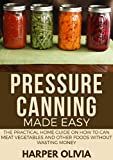 Pressure Canning Made Easy: The Practical Home Guide on How to Can Meat, Meals, Soups, Vegetables and other Perishable Foods without Wasting Money