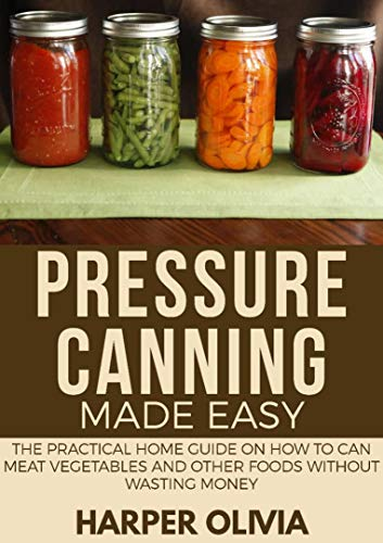 Pressure Canning Made Easy: The Practical Home Guide on How to Can Meat, Meals, Soups, Vegetables and other Perishable Foods without Wasting Money by Harper Oliva