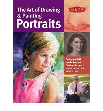The Art of Drawing & Painting Portraits: Create Realistic Heads, Faces & Features in Pencil, Pastel, Watercolor, Oil & Acrylic (Collector's) (Paperback) - Common