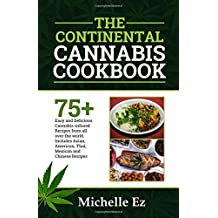 The Continental Cannabis Cookbook: 75+ Easy and Delicious Cannabis- Infused Recipes from All over the World Includes Asian, American, Thai, Mexican and Chinese Recipes