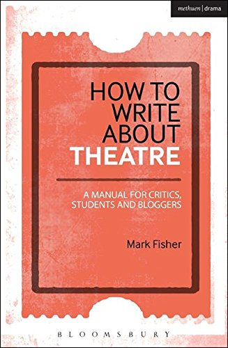 How to Write About Theatre: A Manual for Critics, Students and Bloggers by Methuen Drama