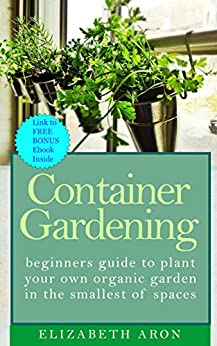 Container gardening beginners guide to plant your own organic garden in the smallest of spaces - Container gardening for beginners practical tips ...