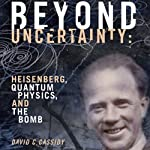 Beyond Uncertainty: Heisenberg, Quantum Physics, and the Bomb | David C. Cassidy