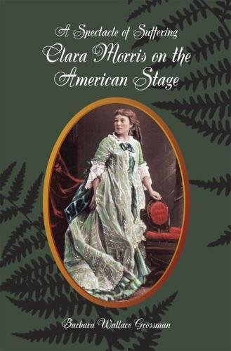 A Spectacle Of Suffering: Clara Morris On The American Stage (Theater In The Americas)